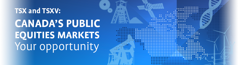 TSX and TSXV: Canada's Public Equities Markets. Your opportunity