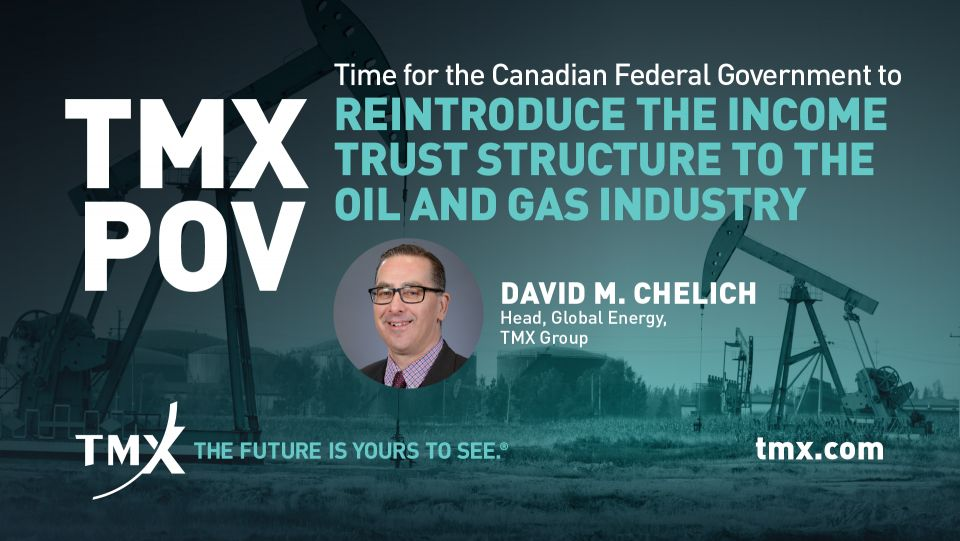 TMX POV - Time For The Federal Government To Consider The Reintroduction Of The Income Trust Structure To The Oil And Gas Industry