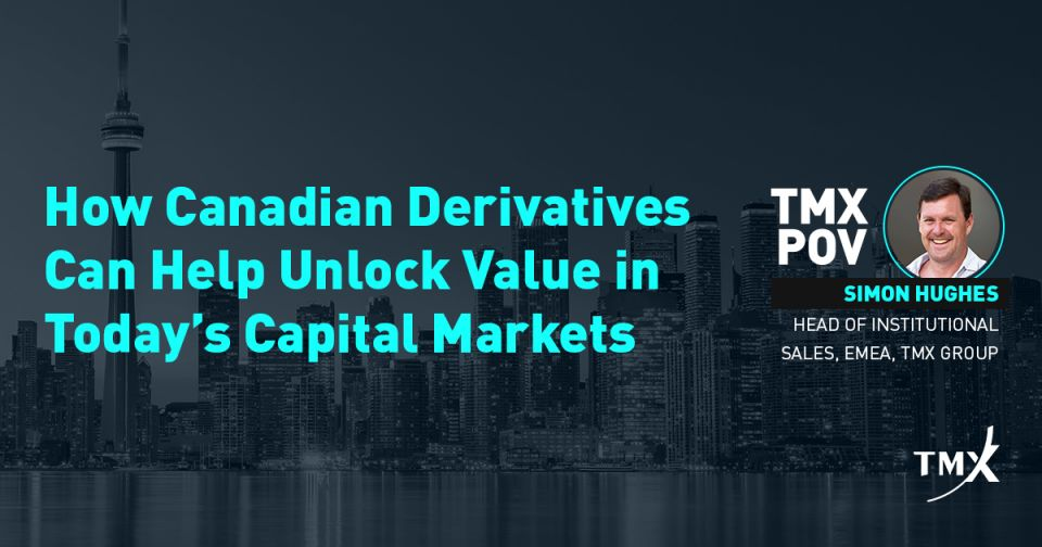 TMX POV - How Canadian Derivatives Can Help Unlock Value in Today's Capital Markets