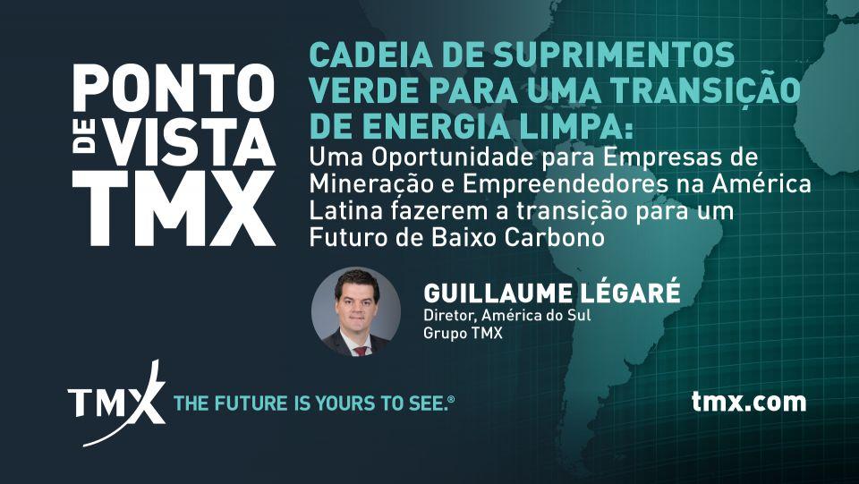 PONTO DE VISTA TMX - Cadeia de Suprimentos Verde para uma Transição de Energia Limpa: Uma Oportunidade para Empresas de Mineração e Empreendedores na América Latina fazerem a transição para um Futuro de Baixo Carbono