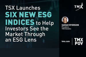 TMX POV - TSX Launches Six New ESG Indices to Help Investors See the Market Through an ESG Lens